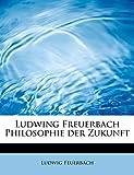 Feuerbach, Ludwig: Ludwing Freuerbach Philosophie der Zukunft (German Edition)