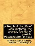 Waters, Thomas Franklin: A Sketch of the Life of John Winthrop, the younger, founder of Ipswich, Massachusetts, in 1633