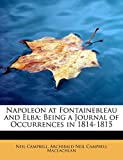 Campbell, Neil: Napoleon at Fontainebleau and Elba; Being a Journal of Occurrences in 1814-1815