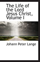 The Life of the Lord Jesus Christ , Vol. I…