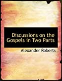Roberts, Alexander: Discussions on the Gospels in Two Parts