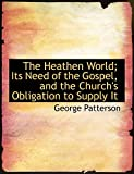Patterson, George: The Heathen World; Its Need of the Gospel, and the Church's Obligation to Supply It