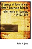 Jones, Rufus M.: A service of love in war time: American Friends relief work in Europe, 1917-1919