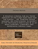 Brooks, Thomas: A heavenly cordial for all those servants of the Lord that have had the plague ..., or, Thirteen divine maximes, or conclusions, in respect of the ... comforts and refreshing springs (1666)