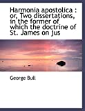 Bull, George: Harmonia apostolica: or, Two dissertations, in the former of which the doctrine of St. James on jus