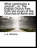 Williams, J. A.: What constitutes a church?: or, The English Church free from the errors of the Churches of Rome and