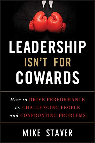 leadership-isnt-for-cowards-how-to-drive-performance-by-challenging-people-and-confronting-problems