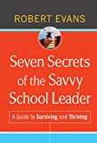 Evans, Robert: Seven Secrets of the Savvy School Leader: A Guide to Surviving and Thriving