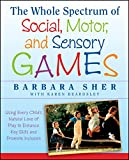 Sher, Barbara: The Whole Spectrum of Social, Motor and Sensory Games: Using Every Child's Natural Love of Play to Enhance Key Skills and Promote Inclusion