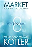 Kotler, Philip: Market Your Way to Growth: 8 Ways to Win
