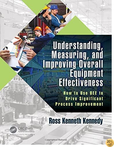 TUnderstanding, Measuring, and Improving Overall Equipment Effectiveness: How to Use OEE to Drive Significant Process Improvement