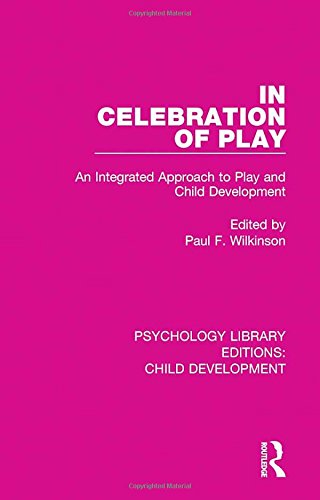 in-celebration-of-play-an-integrated-approach-to-play-and-child-development-psychology-library-editions-child-development-volume-17