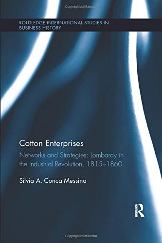 cotton-enterprises-networks-and-strategies-lombardy-in-the-industrial-revolution-1815-1860-routledge-international-studies-in-business-history