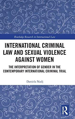 international-criminal-law-and-sexual-violence-against-women-the-interpretation-of-gender-in-the-contemporary-international-criminal-trial-routledge-research-in-international-law