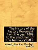Alfred: The History of the Factory Movement, from the year 1802, to the enactment of the ten hours' bill in