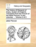 Prévost, abbé: The history of Margaret of Anjou, Queen of England. Translated from the French of the Abbe Prevost. In two volumes. ...: Volume 2 of 2