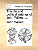 Wilkes, John: The life and political writings of John Wilkes, ...