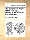Murray, Charles: The experiment. A farce of two acts. By C. Murray, of the Theatre-Royal in Norwich.