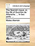 Alemán, Mateo: The Spanish rogue, or, the life of Guzman de Alfarache. ... In two parts. ...
