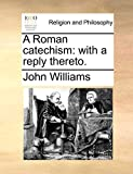 Williams, John: A Roman catechism: with a reply thereto.