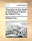 Fox, William: Thoughts on the death of the King of France. By William Fox.