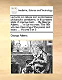 Adams, George: Lectures on natural and experimental philosophy, considered in it's present state of improvement. ... By George Adams, ... In five volumes. The fifth ... of the plates and index. ...: Volume 5 of 5