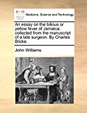 Williams, John: An essay on the bilious or yellow fever of Jamaica: collected from the manuscript of a late surgeon. By Charles Blicke.