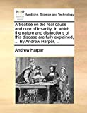 Harper, Andrew: A treatise on the real cause and cure of insanity; in which the nature and distinctions of this disease are fully explained, ... By Andrew Harper, ...