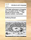 Brown, Anthony: The fatal retirement. A tragedy. As it is acted at the Theatre-Royal in Drury-Lane, ... The second edition, corrected.