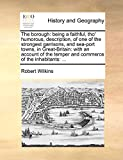 Wilkins, Robert: The borough: being a faithful, tho' humorous, description, of one of the strongest garrisons, and sea-port towns, in Great-Britain: with an account of the temper and commerce of the inhabitants: ...