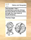 Gage, Thomas: The traveller. Part I. Containing' a journal of three thousand three hundred miles, through the main land of South-America.