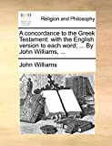 Williams, John: A concordance to the Greek Testament: with the English version to each word; ... By John Williams, ...