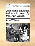 Wilson, Ann: Jephthah's daughter. A dramatic poem. By Mrs. Ann Wilson.