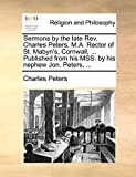 Peters, Charles: Sermons by the late Rev. Charles Peters, M.A. Rector of St. Mabyn's, Cornwall, ... Published from his MSS. by his nephew Jon. Peters, ...