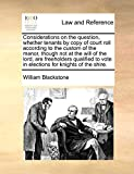 Blackstone, William: Considerations on the question, whether tenants by copy of court roll according to the custom of the manor, though not at the will of the lord, are ... vote in elections for knights of the shire.