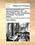 Wilkins, John: Sermons preach'd upon several occasions: by ... Dr. John Wilkins, Late Lord Bishop of Chester. The second edition.