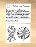 Whitefield, George: Six sermons on the following subjects; viz. I. Christ the believer's husband. ... VI. Britain's mercies, and Britain's duty. By George Whitefield, ... ... Mr. Gilbert Tennent. The third edition.