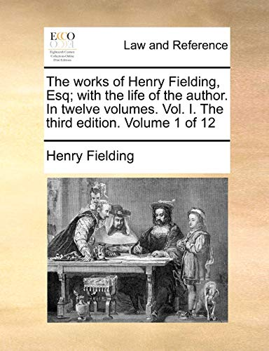 the-works-of-henry-fielding-esq-with-the-life-of-the-author-in-twelve-volumes-vol-i-the-third-edition-volume-1-of-12