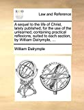 Dalrymple, William: A sequel to the life of Christ, lately published, for the use of the unlearned; containing practical reflexions, suited to each section, by William Dalrymple, ...