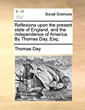 Day, Thomas: Reflexions upon the present state of England, and the independence of America. By Thomas Day, Esq;