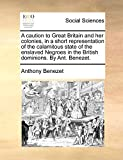 Benezet, Anthony: A caution to Great Britain and her colonies, in a short representation of the calamitous state of the enslaved Negroes in the British dominions. By Ant. Benezet.