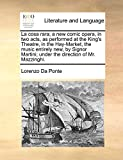 Da Ponte, Lorenzo: La cosa rara; a new comic opera, in two acts, as performed at the King's Theatre, in the Hay-Market, the music entirely new, by Signor Martini; under the direction of Mr. Mazzinghi.