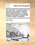 Green, John: The construction of maps and globes. In two parts. First, contains the various ways of projecting maps, ... Second, treats of making divers sorts of ... plates. To which is added, an appendix, ...