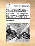 Pausanias.: The description of Greece.... Translated from the Greek. With notes, ... And illustrated with maps and views elegantly engraved. ...: Volume 3 of 3