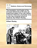 Rowley, William: The translation into English of the principal references to the sixty-six anatomical plates of the Latin edition of Schola medicinæ universalis nova, ... school of medicine. By William Rowley, ...