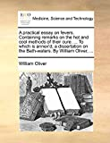 Oliver, William: A practical essay on fevers. Containing remarks on the hot and cool methods of their cure. ... To which is annex'd, a dissertation on the Bath-waters. By William Oliver, ...