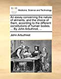 Arbuthnot, John: An essay concerning the nature of aliments, and the choice of them, according to the different constitutions of human bodies. ... By John Arbuthnot, ...