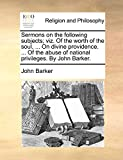 Barker, John: Sermons on the following subjects; viz. Of the worth of the soul, ... On divine providence. ... Of the abuse of national privileges. By John Barker.
