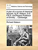 Watson, Richard: A plan of a course of chemical lectures, by R. Watson, D.D. F.R.S. and Regius Professor of Divinity ... Cambridge.