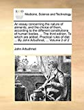 Arbuthnot, John: An essay concerning the nature of aliments, and the choice of them, according to the different constitutions of human bodies. ... The third edition. ... ... By John Arbuthnot, ...: Volume 2 of 2
